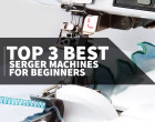 Top 3 Best Serger Machines for Beginners, including helpful tips on how to get started.