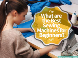 What are the best sewing machines for beginners? Find out here and learn how to choose the right sewing machine for you.